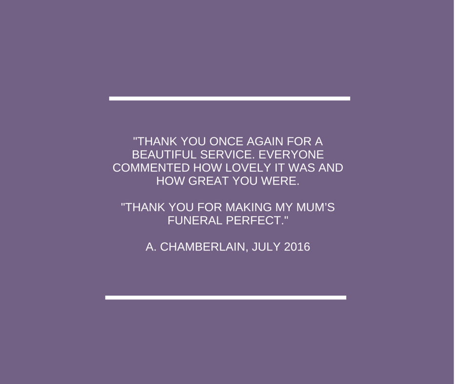 Thank you once again for a beautiful service. Everyone commented how lovely it was and how great you were.Thank you for making my mum's funeral perfect.A. Chamberlain, July 2016